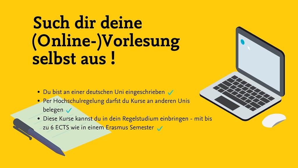 Text: Such die deine (Online-)Vorlesung selbst aus! Du bist an einer deutschen Uni eingeschrieben Per Hochschulregelung darfst du Kurse an anderen Unis belegen Diese Kurse kannst du in dein Regelstudium einbringen - mit bis zu 6 ECTS wie in einem Erasmus Semester.